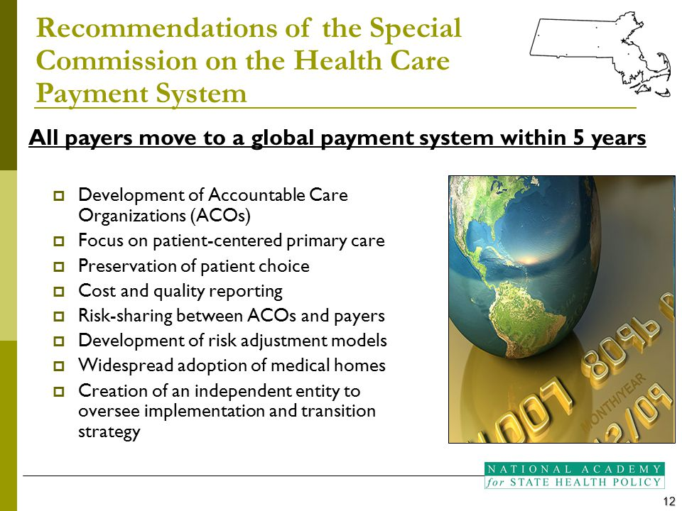  Development of Accountable Care Organizations (ACOs)  Focus on patient-centered primary care  Preservation of patient choice  Cost and quality reporting  Risk-sharing between ACOs and payers  Development of risk adjustment models  Widespread adoption of medical homes  Creation of an independent entity to oversee implementation and transition strategy Recommendations of the Special Commission on the Health Care Payment System 12 All payers move to a global payment system within 5 years