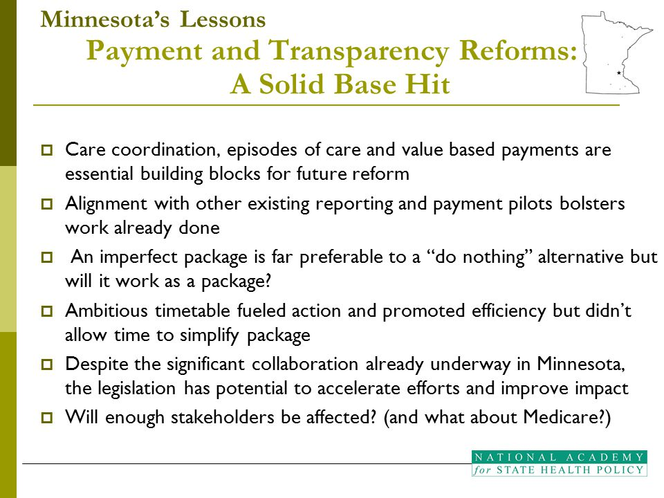 Payment and Transparency Reforms: A Solid Base Hit  Care coordination, episodes of care and value based payments are essential building blocks for future reform  Alignment with other existing reporting and payment pilots bolsters work already done  An imperfect package is far preferable to a do nothing alternative but will it work as a package.