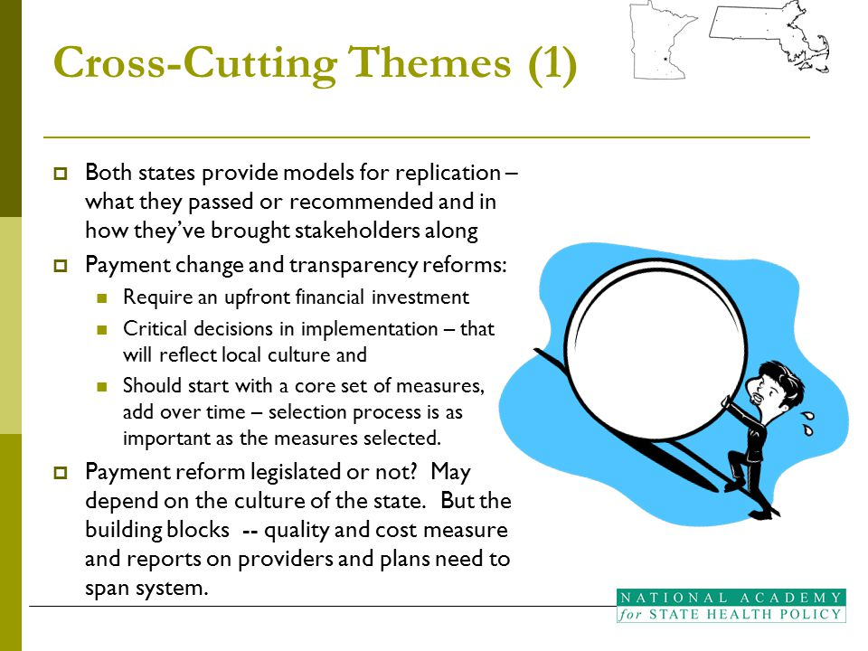 Cross-Cutting Themes (1)  Both states provide models for replication – what they passed or recommended and in how they've brought stakeholders along  Payment change and transparency reforms: Require an upfront financial investment Critical decisions in implementation – that will reflect local culture and Should start with a core set of measures, add over time – selection process is as important as the measures selected.
