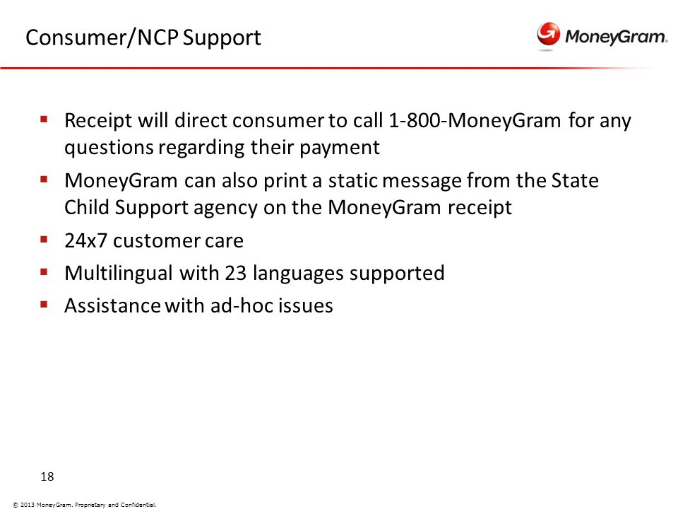 18 © 2013 MoneyGram. Proprietary and Confidential. Consumer/NCP Support  Receipt will direct consumer to call 1-800-MoneyGram for any questions regar