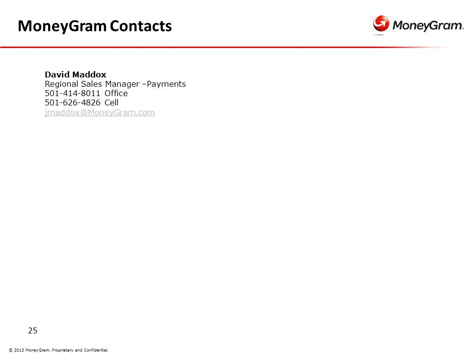 25 © 2013 MoneyGram. Proprietary and Confidential. MoneyGram Contacts David Maddox Regional Sales Manager –Payments 501-414-8011 Office 501-626-4826 C