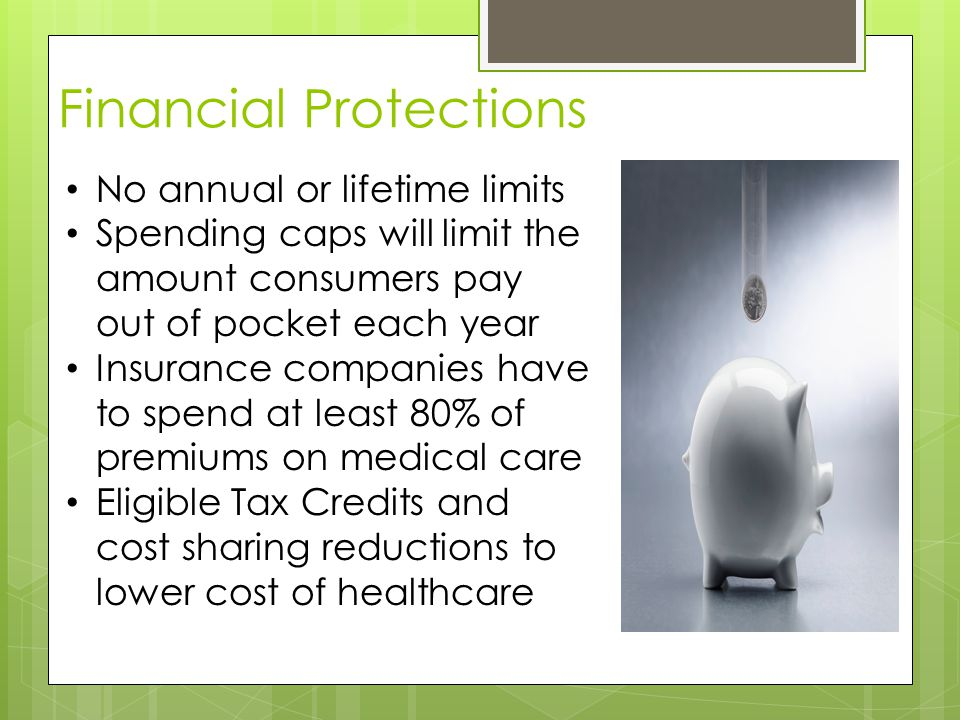 Financial Protections No annual or lifetime limits Spending caps will limit the amount consumers pay out of pocket each year Insurance companies have to spend at least 80% of premiums on medical care Eligible Tax Credits and cost sharing reductions to lower cost of healthcare