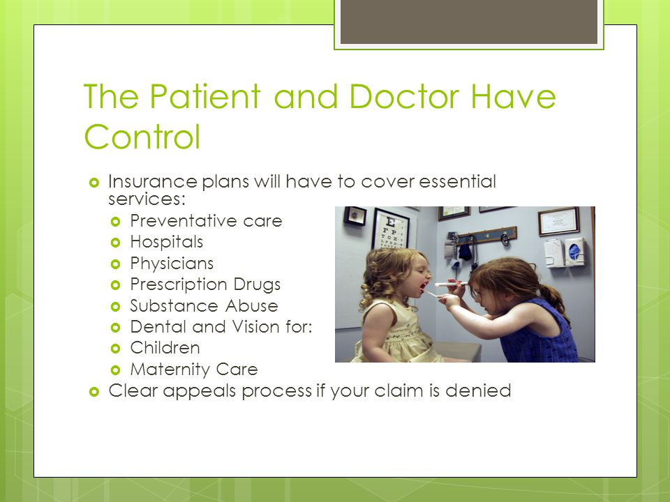The Patient and Doctor Have Control  Insurance plans will have to cover essential services:  Preventative care  Hospitals  Physicians  Prescription Drugs  Substance Abuse  Dental and Vision for:  Children  Maternity Care  Clear appeals process if your claim is denied