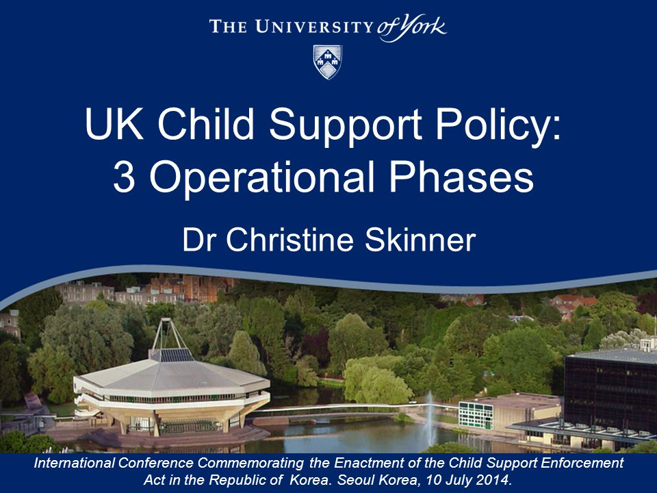 UK Child Support Policy: 3 Operational Phases Dr Christine Skinner International Conference Commemorating the Enactment of the Child Support Enforceme