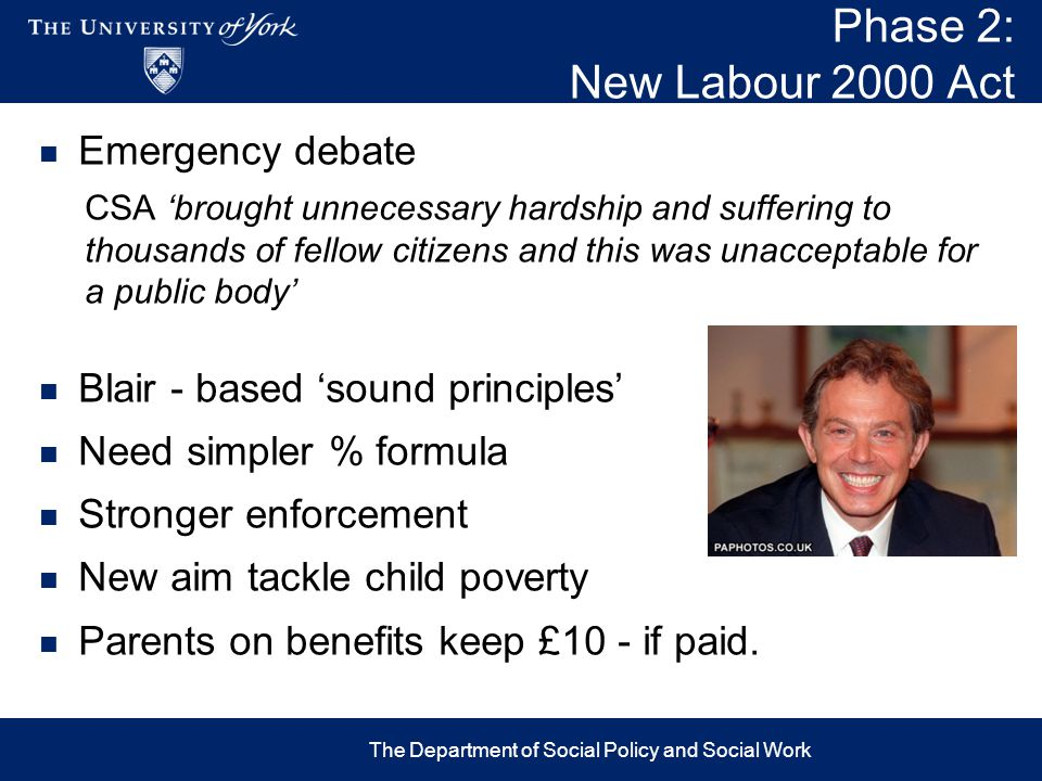 Phase 2: New Labour 2000 Act Emergency debate CSA 'brought unnecessary hardship and suffering to thousands of fellow citizens and this was unacceptable for a public body' Blair - based 'sound principles' Need simpler % formula Stronger enforcement New aim tackle child poverty Parents on benefits keep £10 - if paid.