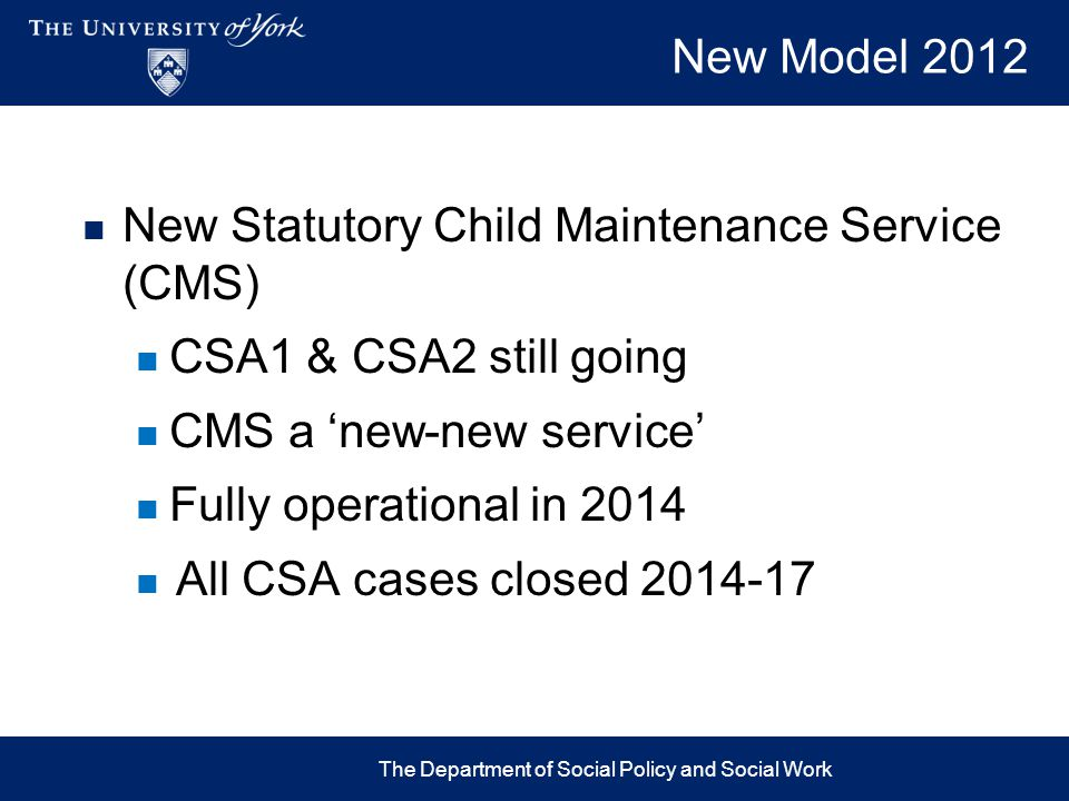 New Model 2012 New Statutory Child Maintenance Service (CMS) CSA1 & CSA2 still going CMS a 'new-new service' Fully operational in 2014 All CSA cases c