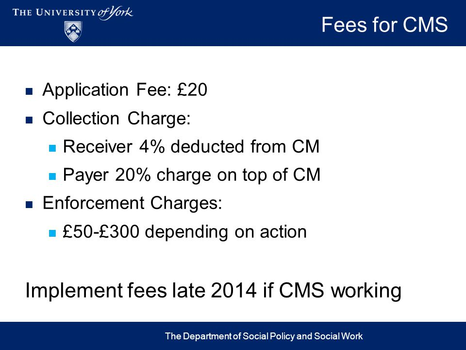 Fees for CMS Application Fee: £20 Collection Charge: Receiver 4% deducted from CM Payer 20% charge on top of CM Enforcement Charges: £50-£300 dependin