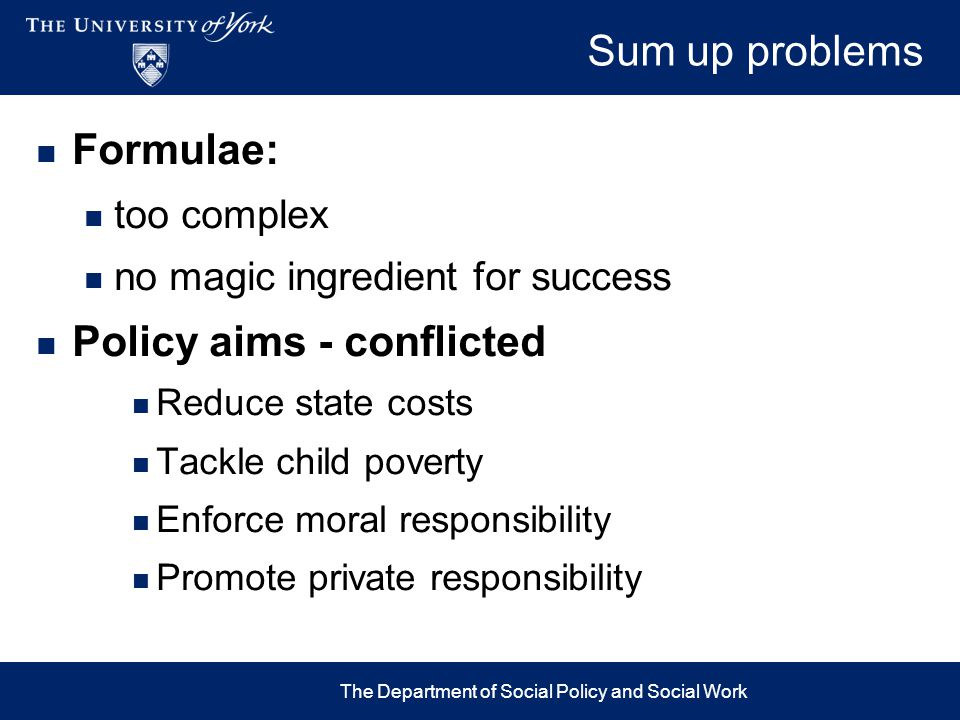 Sum up problems Formulae: too complex no magic ingredient for success Policy aims - conflicted Reduce state costs Tackle child poverty Enforce moral r