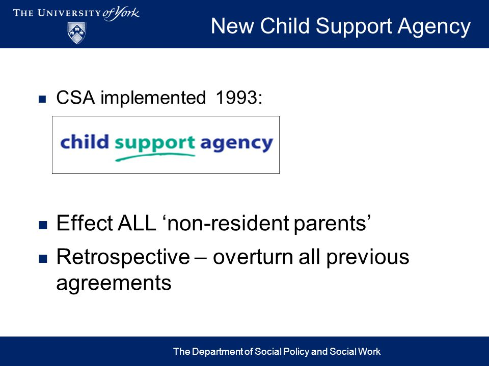 Policy Aims 1993 Make more men pay & pay more money Efficient, consistent, CSA Formula Strong enforcement Fiscal goals – £530m benefit savings target More lone parents to work Change 'culture' of non-compliance The Department of Social Policy and Social Work