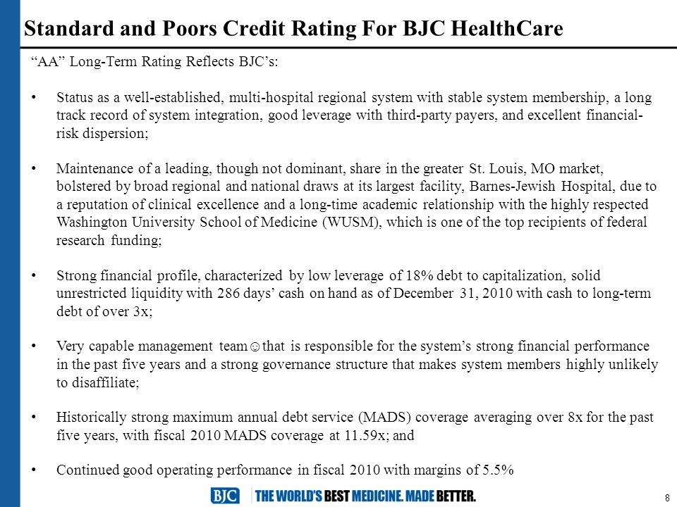 8 Standard and Poors Credit Rating For BJC HealthCare AA Long-Term Rating Reflects BJC's: Status as a well-established, multi-hospital regional system with stable system membership, a long track record of system integration, good leverage with third-party payers, and excellent financial- risk dispersion; Maintenance of a leading, though not dominant, share in the greater St.