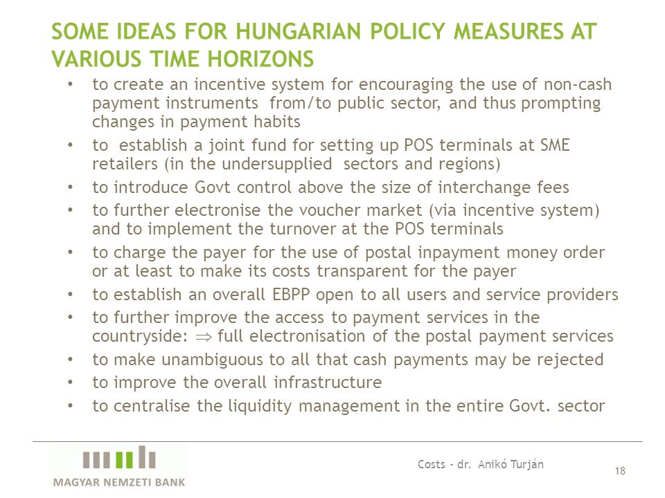 18 SOME IDEAS FOR HUNGARIAN POLICY MEASURES AT VARIOUS TIME HORIZONS to create an incentive system for encouraging the use of non-cash payment instruments from/to public sector, and thus prompting changes in payment habits to establish a joint fund for setting up POS terminals at SME retailers (in the undersupplied sectors and regions) to introduce Govt control above the size of interchange fees to further electronise the voucher market (via incentive system) and to implement the turnover at the POS terminals to charge the payer for the use of postal inpayment money order or at least to make its costs transparent for the payer to establish an overall EBPP open to all users and service providers to further improve the access to payment services in the countryside:  full electronisation of the postal payment services to make unambiguous to all that cash payments may be rejected to improve the overall infrastructure to centralise the liquidity management in the entire Govt.