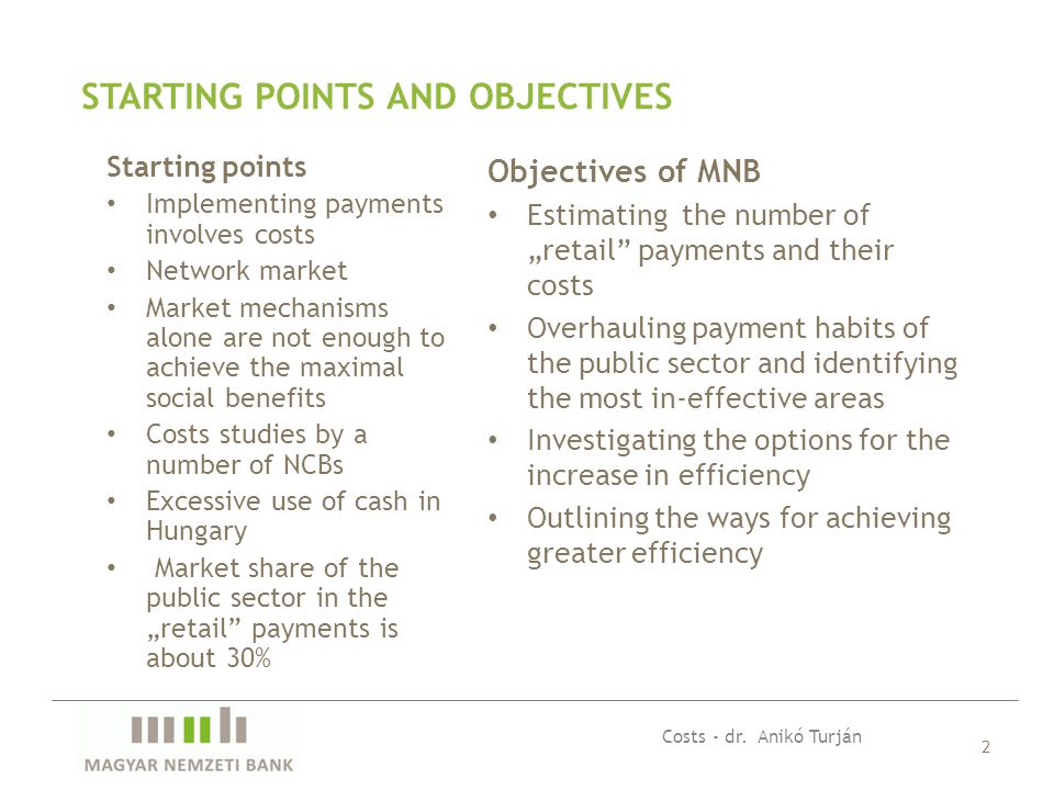"Starting points Implementing payments involves costs Network market Market mechanisms alone are not enough to achieve the maximal social benefits Costs studies by a number of NCBs Excessive use of cash in Hungary Market share of the public sector in the ""retail payments is about 30% 2 STARTING POINTS AND OBJECTIVES Objectives of MNB Estimating the number of ""retail payments and their costs Overhauling payment habits of the public sector and identifying the most in-effective areas Investigating the options for the increase in efficiency Outlining the ways for achieving greater efficiency Costs - dr."
