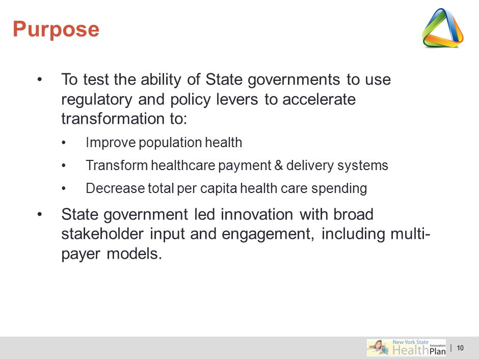 | 10 To test the ability of State governments to use regulatory and policy levers to accelerate transformation to: Improve population health Transform