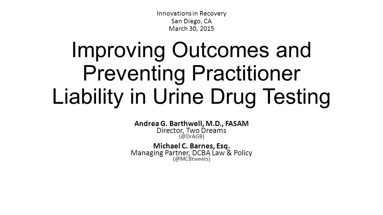 Improving Outcomes and Preventing Practitioner Liability in Urine Drug Testing Andrea G. Barthwell, M.D., FASAM Director, Two Dreams (@DrAGB) Michael