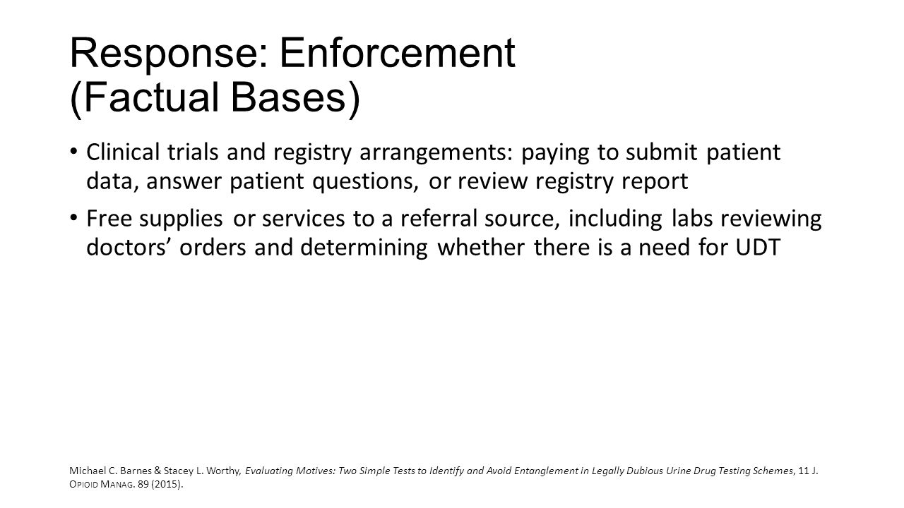 Response: Enforcement (Factual Bases) Clinical trials and registry arrangements: paying to submit patient data, answer patient questions, or review registry report Free supplies or services to a referral source, including labs reviewing doctors' orders and determining whether there is a need for UDT Michael C.