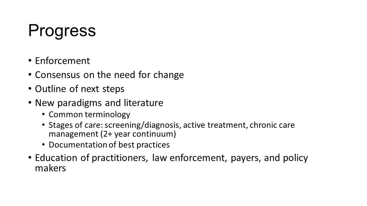 Progress Enforcement Consensus on the need for change Outline of next steps New paradigms and literature Common terminology Stages of care: screening/diagnosis, active treatment, chronic care management (2+ year continuum) Documentation of best practices Education of practitioners, law enforcement, payers, and policy makers