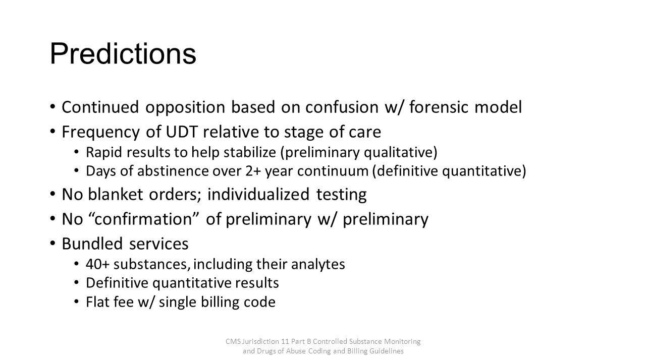 Predictions Continued opposition based on confusion w/ forensic model Frequency of UDT relative to stage of care Rapid results to help stabilize (preliminary qualitative) Days of abstinence over 2+ year continuum (definitive quantitative) No blanket orders; individualized testing No confirmation of preliminary w/ preliminary Bundled services 40+ substances, including their analytes Definitive quantitative results Flat fee w/ single billing code CMS Jurisdiction 11 Part B Controlled Substance Monitoring and Drugs of Abuse Coding and Billing Guidelines