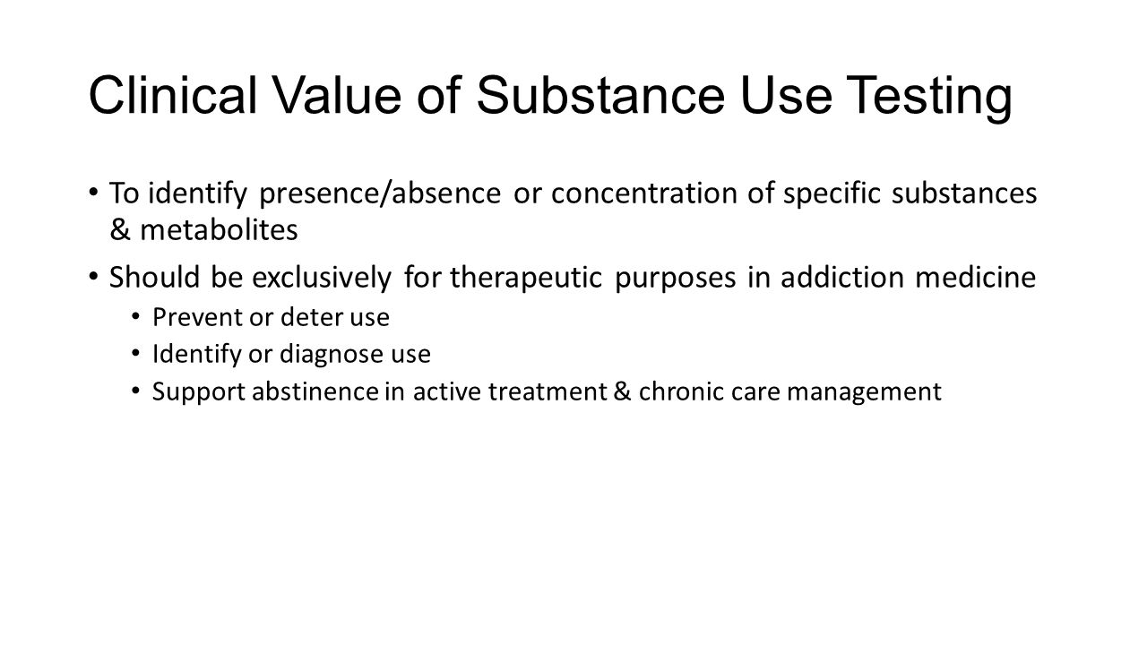 Clinical Value of Substance Use Testing To identify presence/absence or concentration of specific substances & metabolites Should be exclusively for therapeutic purposes in addiction medicine Prevent or deter use Identify or diagnose use Support abstinence in active treatment & chronic care management