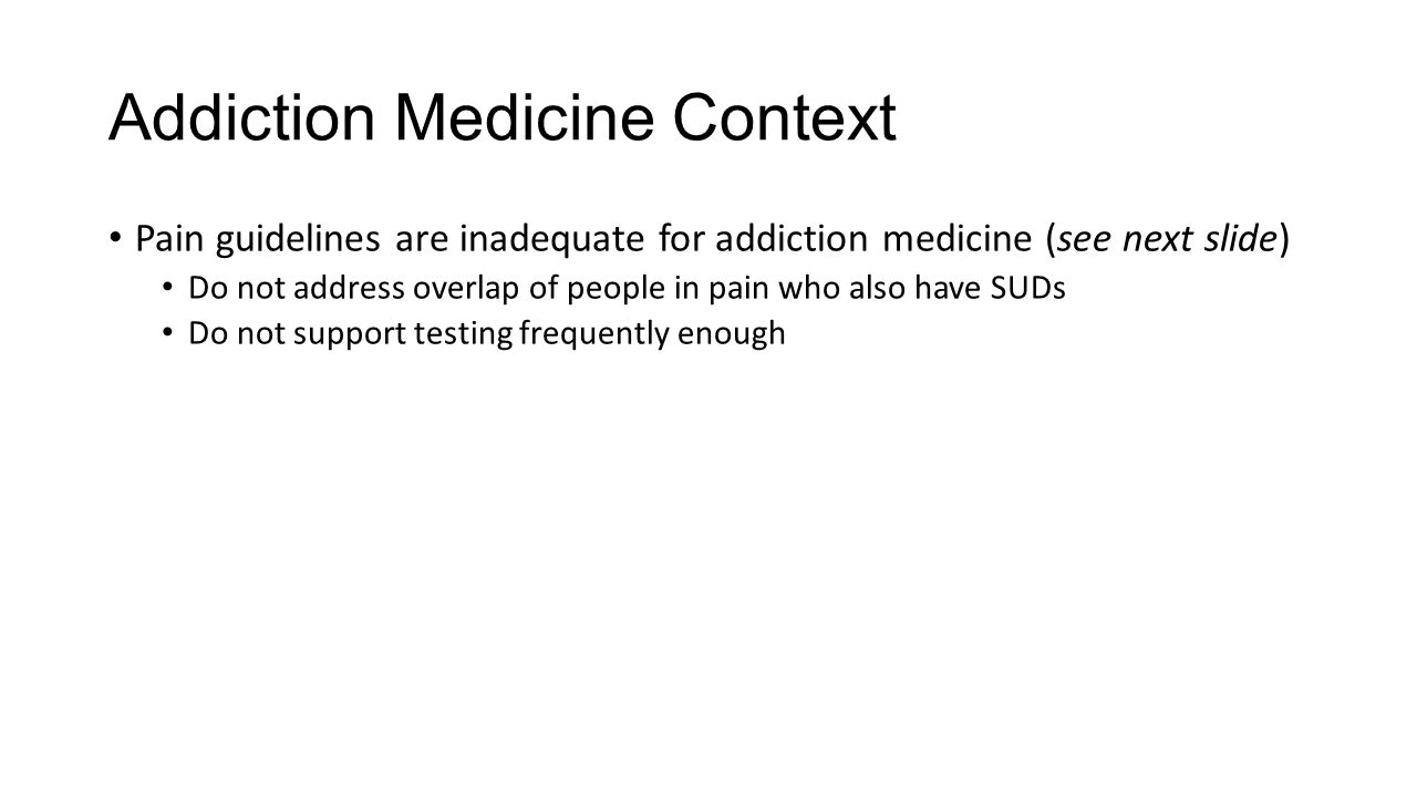 Addiction Medicine Context Pain guidelines are inadequate for addiction medicine (see next slide) Do not address overlap of people in pain who also have SUDs Do not support testing frequently enough