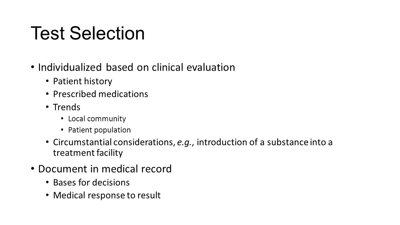 Test Selection Individualized based on clinical evaluation Patient history Prescribed medications Trends Local community Patient population Circumstantial considerations, e.g., introduction of a substance into a treatment facility Document in medical record Bases for decisions Medical response to result
