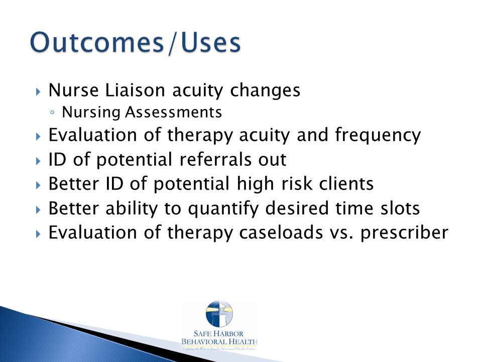  Nurse Liaison acuity changes ◦ Nursing Assessments  Evaluation of therapy acuity and frequency  ID of potential referrals out  Better ID of potential high risk clients  Better ability to quantify desired time slots  Evaluation of therapy caseloads vs.