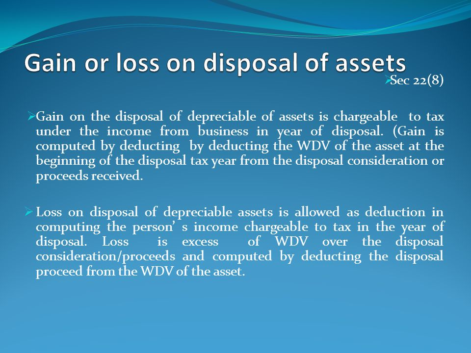 Gain on Sale of Fixed Assets Gain on disposal of depreciable asset is chargeable to tax under the income from business in year of disposal.(Gain is computed by deducting the WDV of the asset at the begging of the disposal tax year from the proceeds received.