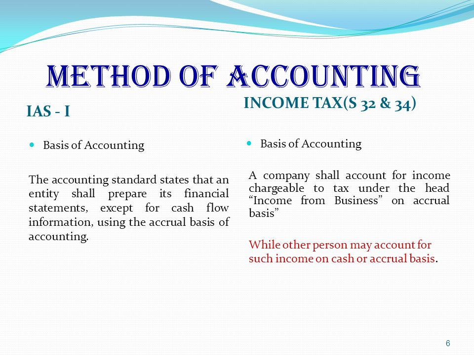 METHOD OF ACCOUNTING IAS - I INCOME TAX(S 32 & 34) Basis of Accounting The accounting standard states that an entity shall prepare its financial statements, except for cash flow information, using the accrual basis of accounting.