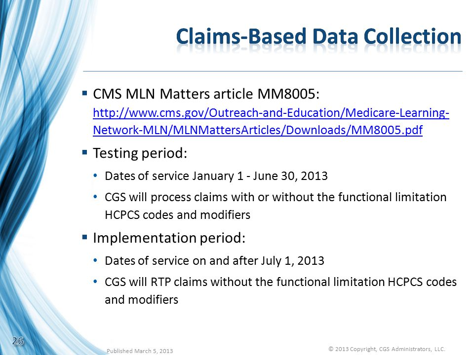  CMS MLN Matters article MM8005: http://www.cms.gov/Outreach-and-Education/Medicare-Learning- Network-MLN/MLNMattersArticles/Downloads/MM8005.pdf http://www.cms.gov/Outreach-and-Education/Medicare-Learning- Network-MLN/MLNMattersArticles/Downloads/MM8005.pdf  Testing period: Dates of service January 1 - June 30, 2013 CGS will process claims with or without the functional limitation HCPCS codes and modifiers  Implementation period: Dates of service on and after July 1, 2013 CGS will RTP claims without the functional limitation HCPCS codes and modifiers 26 Published March 5, 2013 © 2013 Copyright, CGS Administrators, LLC.