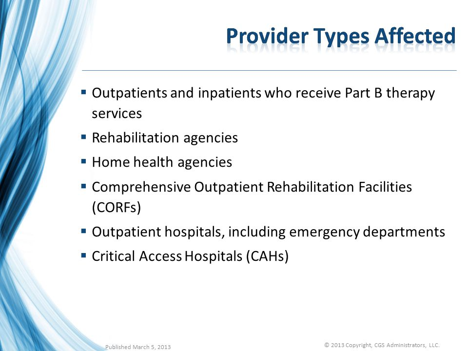  Outpatients and inpatients who receive Part B therapy services  Rehabilitation agencies  Home health agencies  Comprehensive Outpatient Rehabilitation Facilities (CORFs)  Outpatient hospitals, including emergency departments  Critical Access Hospitals (CAHs) Published March 5, 2013 © 2013 Copyright, CGS Administrators, LLC.