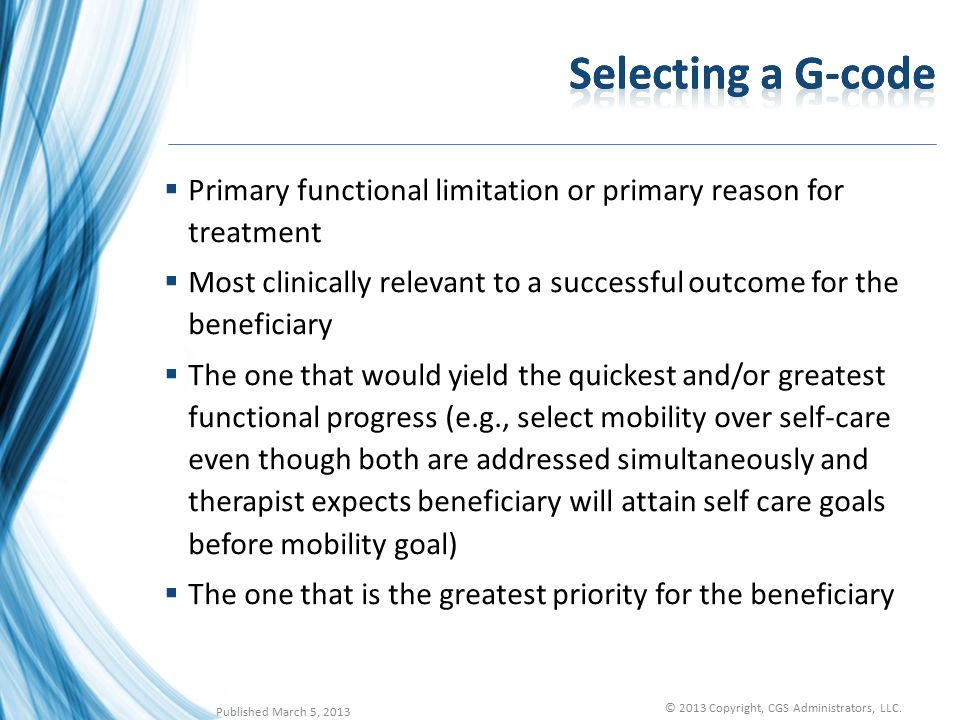  Primary functional limitation or primary reason for treatment  Most clinically relevant to a successful outcome for the beneficiary  The one that would yield the quickest and/or greatest functional progress (e.g., select mobility over self-care even though both are addressed simultaneously and therapist expects beneficiary will attain self care goals before mobility goal)  The one that is the greatest priority for the beneficiary Published March 5, 2013 © 2013 Copyright, CGS Administrators, LLC.