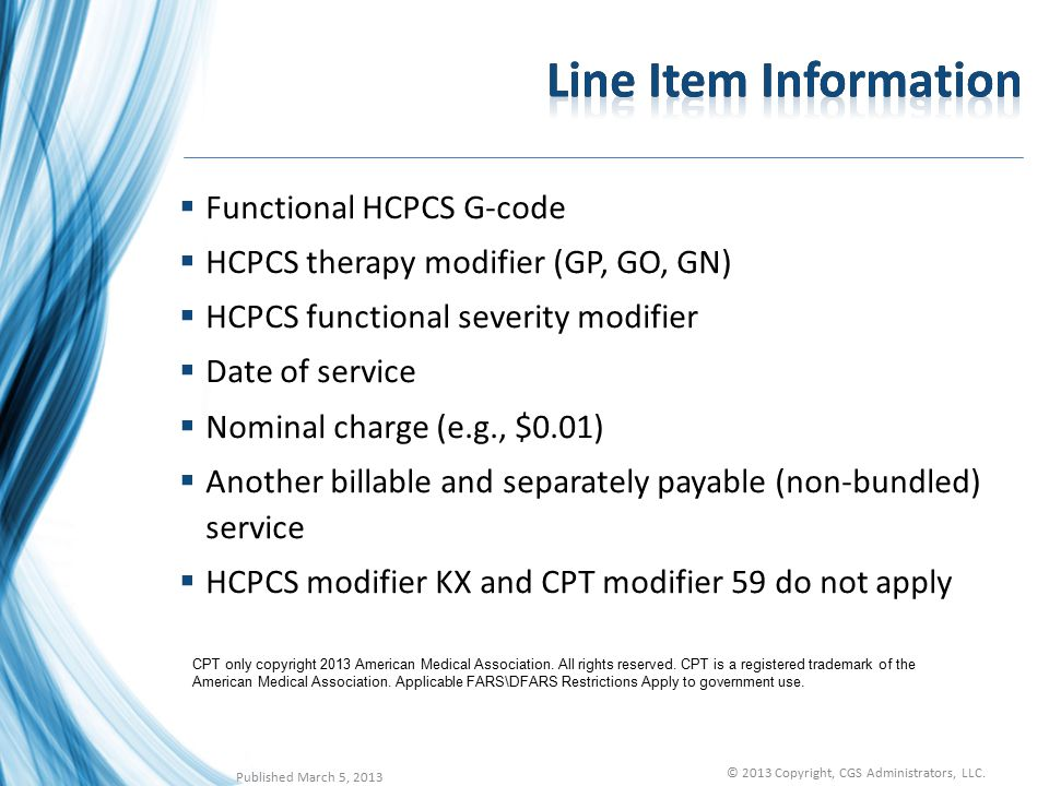  Functional HCPCS G-code  HCPCS therapy modifier (GP, GO, GN)  HCPCS functional severity modifier  Date of service  Nominal charge (e.g., $0.01)  Another billable and separately payable (non-bundled) service  HCPCS modifier KX and CPT modifier 59 do not apply CPT only copyright 2013 American Medical Association.