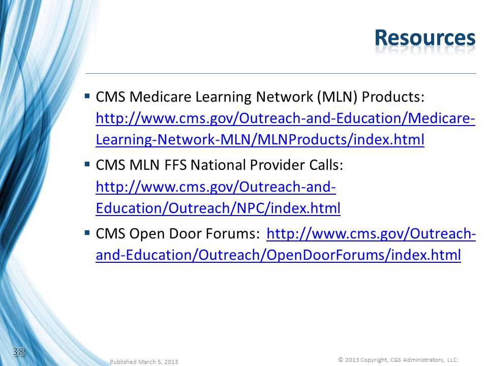 CMS Medicare Learning Network (MLN) Products: http://www.cms.gov/Outreach-and-Education/Medicare- Learning-Network-MLN/MLNProducts/index.html http://www.cms.gov/Outreach-and-Education/Medicare- Learning-Network-MLN/MLNProducts/index.html  CMS MLN FFS National Provider Calls: http://www.cms.gov/Outreach-and- Education/Outreach/NPC/index.html http://www.cms.gov/Outreach-and- Education/Outreach/NPC/index.html  CMS Open Door Forums: http://www.cms.gov/Outreach- and-Education/Outreach/OpenDoorForums/index.htmlhttp://www.cms.gov/Outreach- and-Education/Outreach/OpenDoorForums/index.html 38 Published March 5, 2013 © 2013 Copyright, CGS Administrators, LLC.