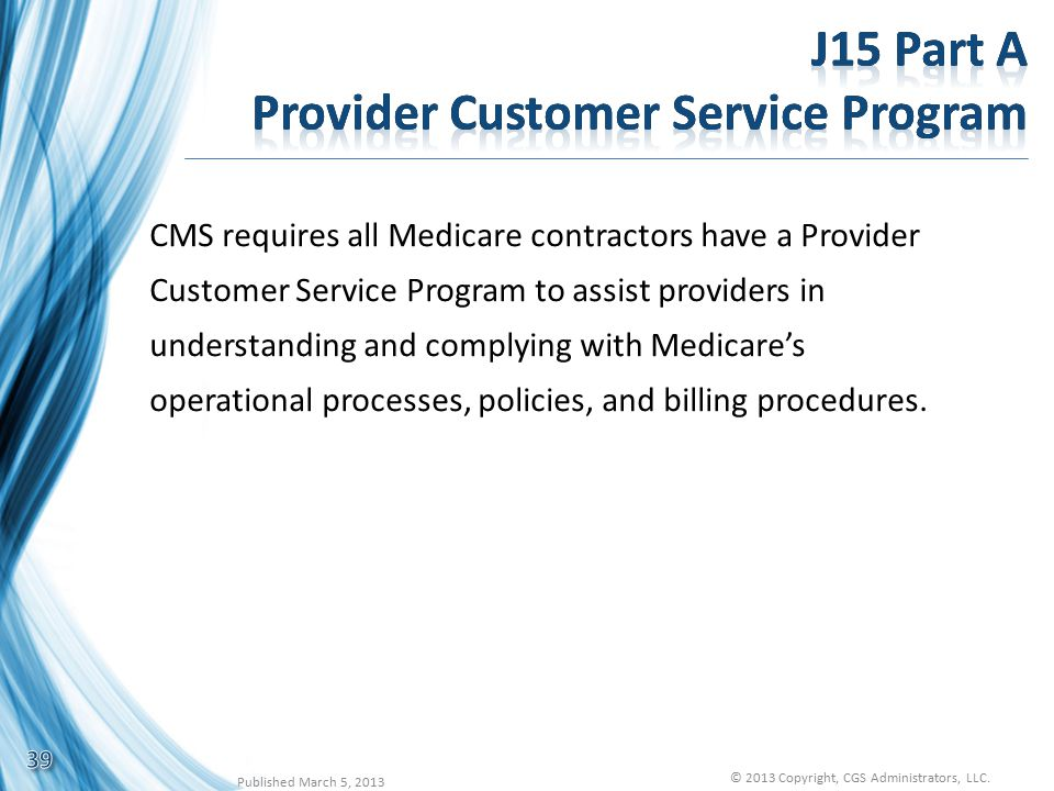 CMS requires all Medicare contractors have a Provider Customer Service Program to assist providers in understanding and complying with Medicare's operational processes, policies, and billing procedures.