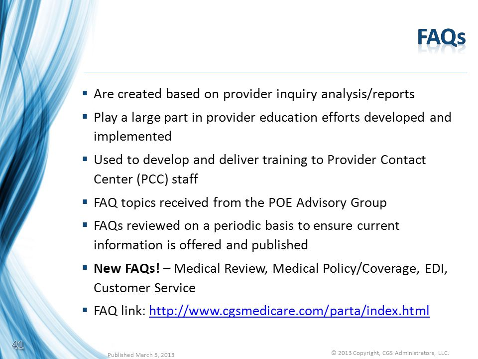  Are created based on provider inquiry analysis/reports  Play a large part in provider education efforts developed and implemented  Used to develop and deliver training to Provider Contact Center (PCC) staff  FAQ topics received from the POE Advisory Group  FAQs reviewed on a periodic basis to ensure current information is offered and published  New FAQs.