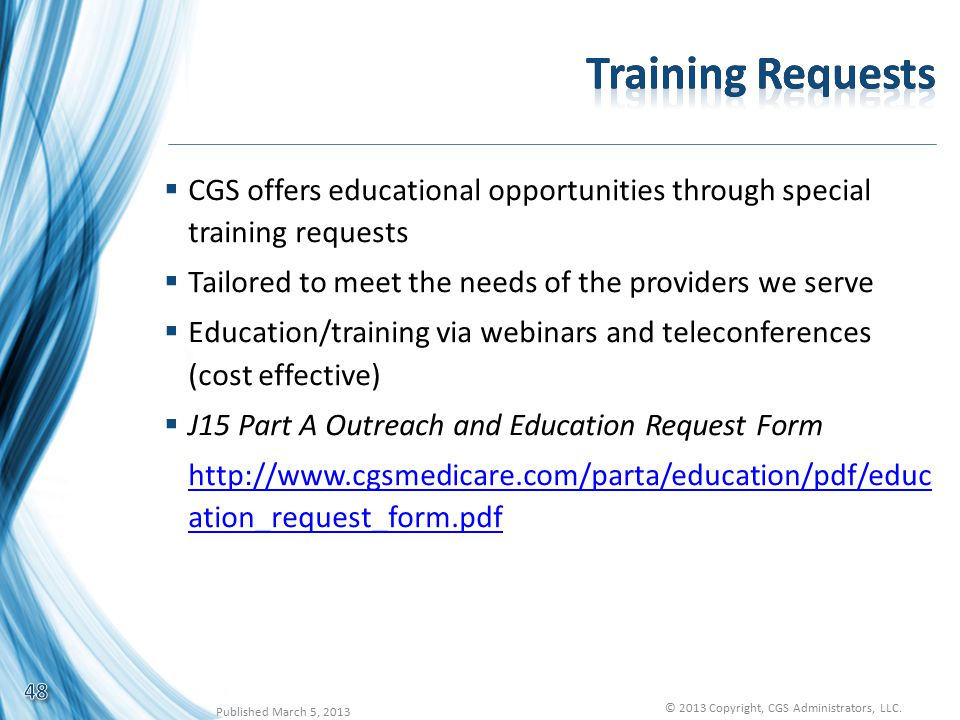  CGS offers educational opportunities through special training requests  Tailored to meet the needs of the providers we serve  Education/training via webinars and teleconferences (cost effective)  J15 Part A Outreach and Education Request Form http://www.cgsmedicare.com/parta/education/pdf/educ ation_request_form.pdf 48 Published March 5, 2013 © 2013 Copyright, CGS Administrators, LLC.