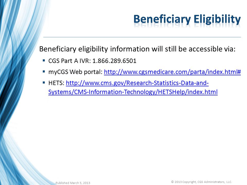 Beneficiary eligibility information will still be accessible via:  CGS Part A IVR: 1.866.289.6501  myCGS Web portal: http://www.cgsmedicare.com/parta/index.html#http://www.cgsmedicare.com/parta/index.html#  HETS: http://www.cms.gov/Research-Statistics-Data-and- Systems/CMS-Information-Technology/HETSHelp/index.htmlhttp://www.cms.gov/Research-Statistics-Data-and- Systems/CMS-Information-Technology/HETSHelp/index.html Published March 5, 2013 © 2013 Copyright, CGS Administrators, LLC.
