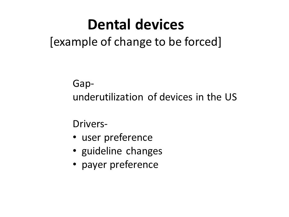 Dental devices [example of change to be forced] Gap- underutilization of devices in the US Drivers- user preference guideline changes payer preference