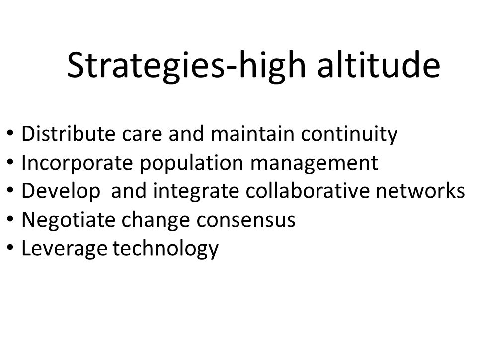 Distribute care and maintain continuity Incorporate population management Develop and integrate collaborative networks Negotiate change consensus Leverage technology Strategies-high altitude
