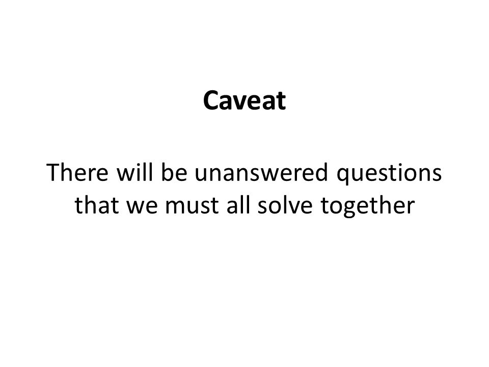 Caveat There will be unanswered questions that we must all solve together