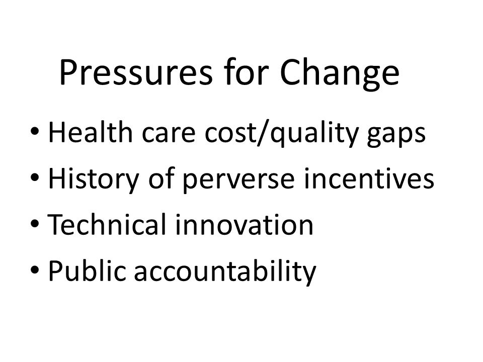 Health care cost/quality gaps History of perverse incentives Technical innovation Public accountability Pressures for Change