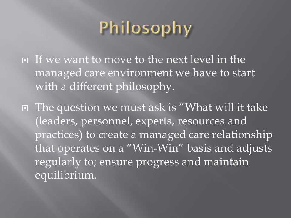  If we want to move to the next level in the managed care environment we have to start with a different philosophy.