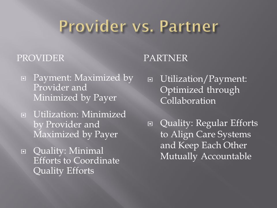 PROVIDERPARTNER  Payment: Maximized by Provider and Minimized by Payer  Utilization: Minimized by Provider and Maximized by Payer  Quality: Minimal Efforts to Coordinate Quality Efforts  Utilization/Payment: Optimized through Collaboration  Quality: Regular Efforts to Align Care Systems and Keep Each Other Mutually Accountable