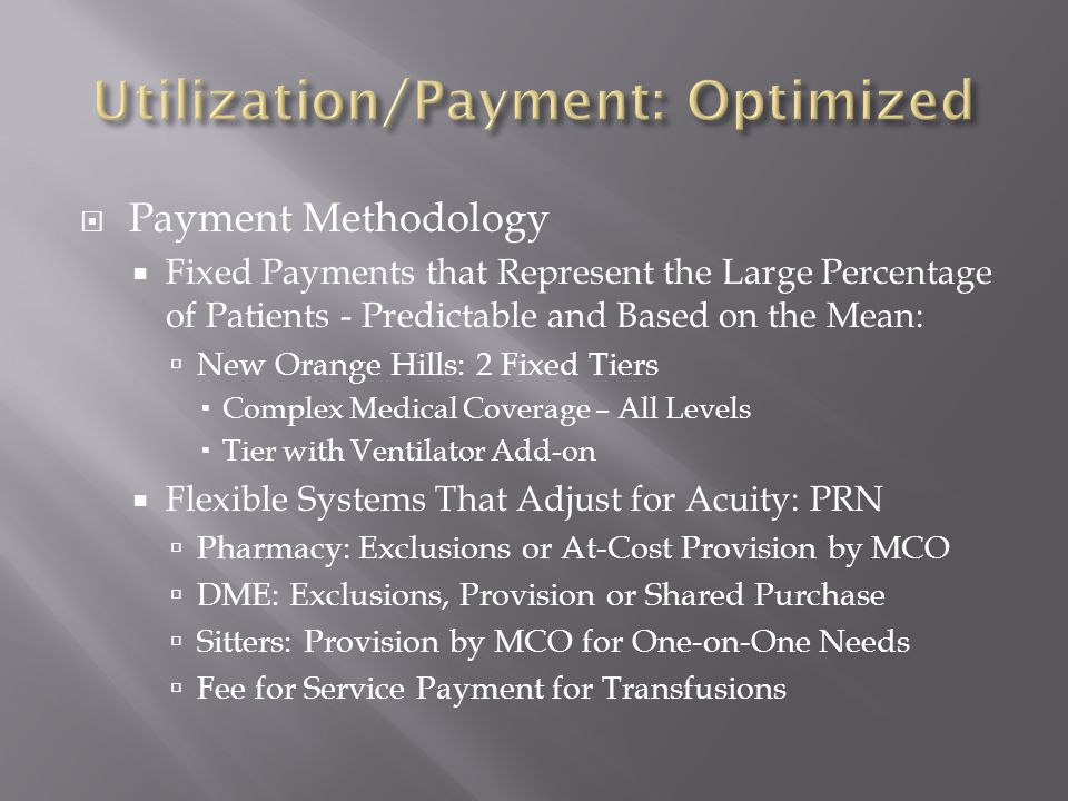  Payment Methodology  Fixed Payments that Represent the Large Percentage of Patients - Predictable and Based on the Mean:  New Orange Hills: 2 Fixed Tiers  Complex Medical Coverage – All Levels  Tier with Ventilator Add-on  Flexible Systems That Adjust for Acuity: PRN  Pharmacy: Exclusions or At-Cost Provision by MCO  DME: Exclusions, Provision or Shared Purchase  Sitters: Provision by MCO for One-on-One Needs  Fee for Service Payment for Transfusions