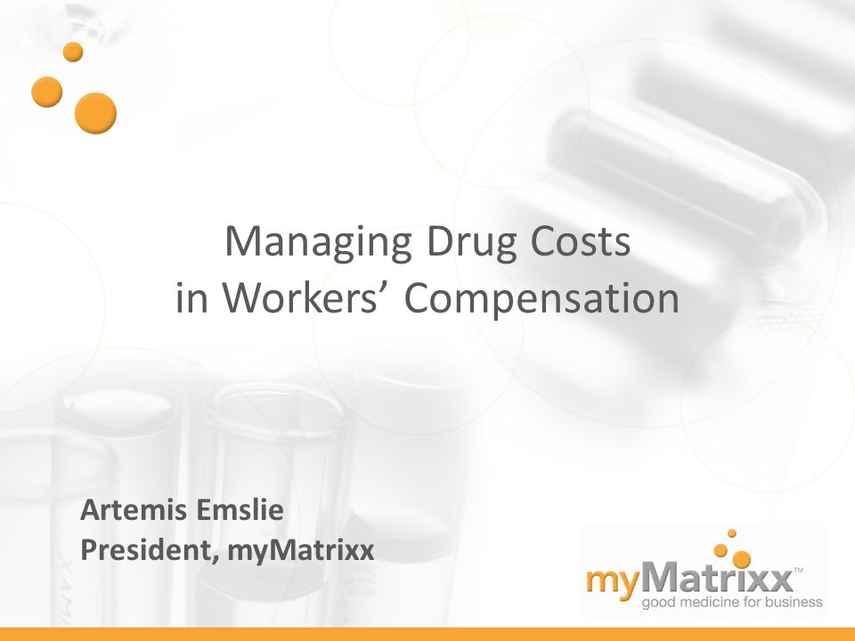 Managing Drug Costs in Workers' Compensation Artemis Emslie President, myMatrixx