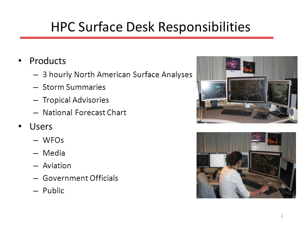 HPC Surface Desk Responsibilities Products – 3 hourly North American Surface Analyses – Storm Summaries – Tropical Advisories – National Forecast Chart Users – WFOs – Media – Aviation – Government Officials – Public 2