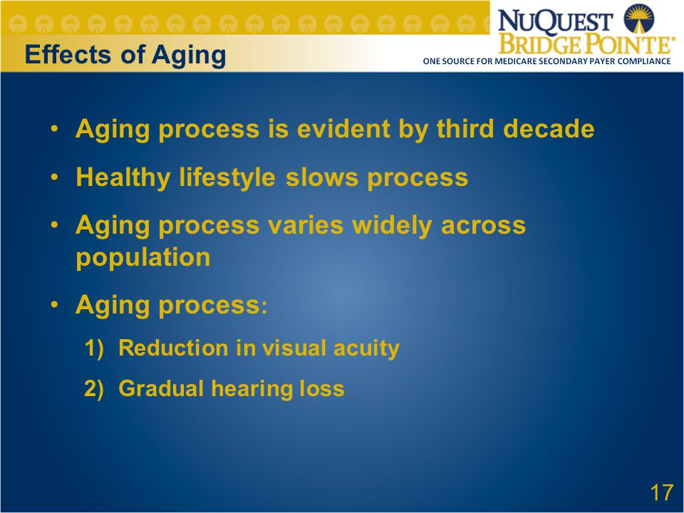 Aging process is evident by third decade Healthy lifestyle slows process Aging process varies widely across population Aging process : 1)Reduction in visual acuity 2)Gradual hearing loss 17