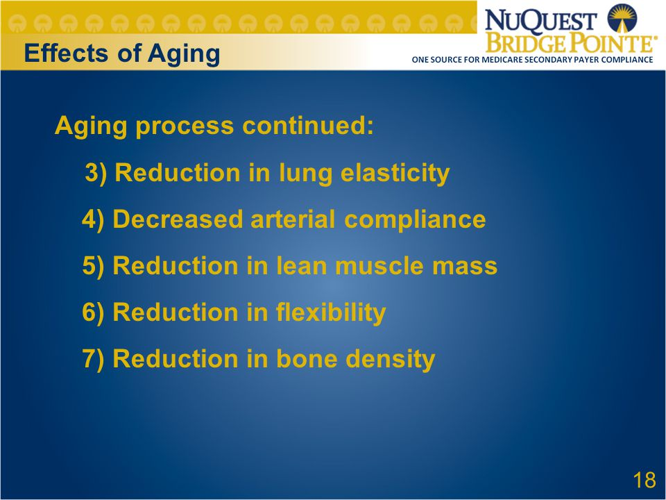 Effects of Aging Aging process continued: 3) Reduction in lung elasticity 4) Decreased arterial compliance 5) Reduction in lean muscle mass 6) Reduction in flexibility 7) Reduction in bone density 18