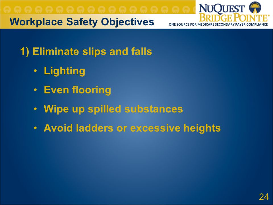Workplace Safety Objectives 1) Eliminate slips and falls Lighting Even flooring Wipe up spilled substances Avoid ladders or excessive heights 24