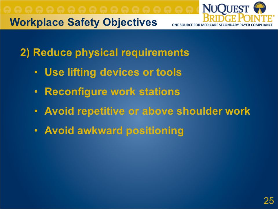 Workplace Safety Objectives 2) Reduce physical requirements Use lifting devices or tools Reconfigure work stations Avoid repetitive or above shoulder