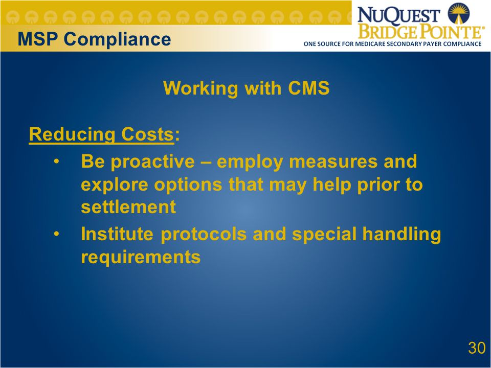 30 Working with CMS Reducing Costs: Be proactive – employ measures and explore options that may help prior to settlement Institute protocols and special handling requirements MSP Compliance